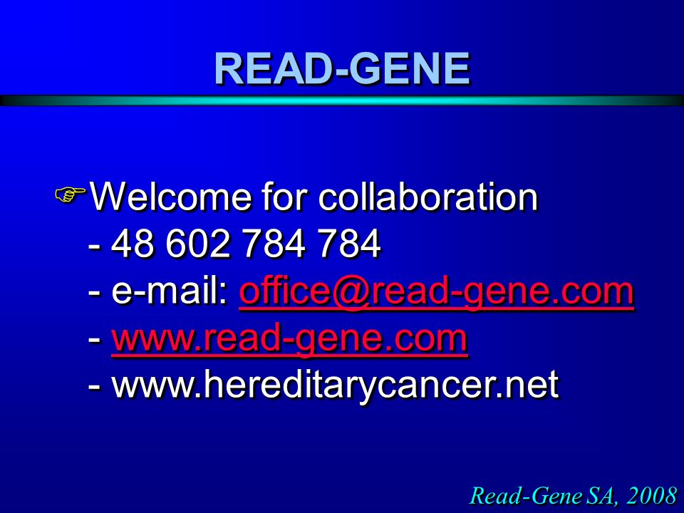 Welcome for collaboration - 48 602 784 784 - e-mail: office@read-gene.com - www.read-gene.com - www.hereditarycancer.net Welcome for collaboration - 48 602 784 784 - e-mail: office@read-gene.com - www.read-gene.com - www.hereditarycancer.netoffice@read-gene.comwww.read-gene.comoffice@read-gene.comwww.read-gene.com Welcome for collaboration - 48 602 784 784 - e-mail: office@read-gene.com - www.read-gene.com - www.hereditarycancer.net Welcome for collaboration - 48 602 784 784 - e-mail: office@read-gene.com - www.read-gene.com - www.hereditarycancer.netoffice@read-gene.comwww.read-gene.comoffice@read-gene.comwww.read-gene.com READ-GENEREAD-GENE Read-Gene SA, 2008