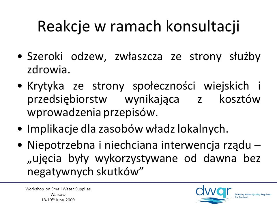 Workshop on Small Water Supplies Warsaw 18-19 th June 2009 Reakcje w ramach konsultacji Szeroki odzew, zwłaszcza ze strony służby zdrowia.