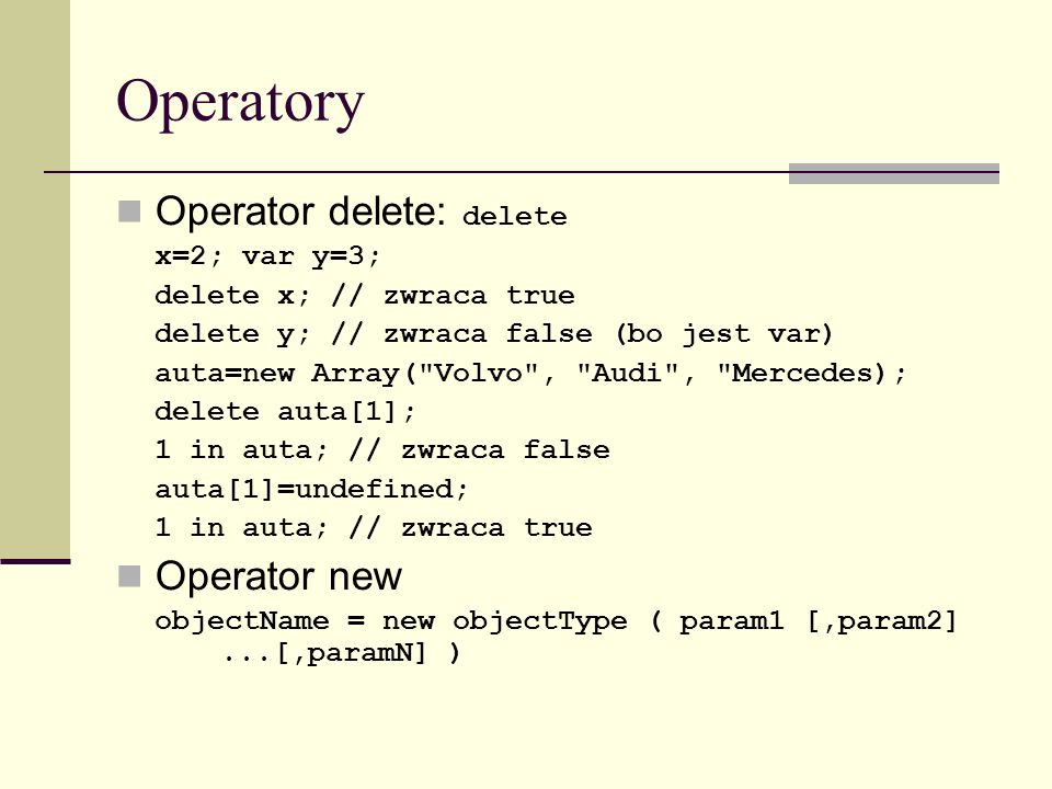 Operatory Operator delete: delete x=2; var y=3; delete x; // zwraca true delete y; // zwraca false (bo jest var) auta=new Array( Volvo , Audi , Mercedes); delete auta[1]; 1 in auta; // zwraca false auta[1]=undefined; 1 in auta; // zwraca true Operator new objectName = new objectType ( param1 [,param2]...[,paramN] )