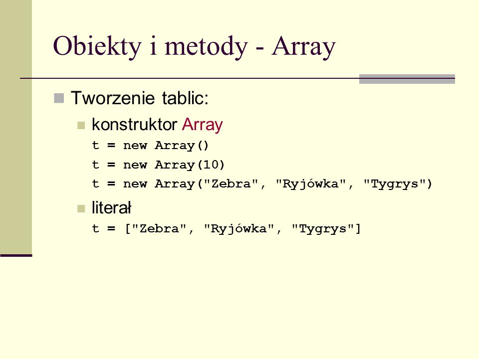 Obiekty i metody - Array Tworzenie tablic: konstruktor Array t = new Array() t = new Array(10) t = new Array( Zebra , Ryjówka , Tygrys ) literał t = [ Zebra , Ryjówka , Tygrys ]