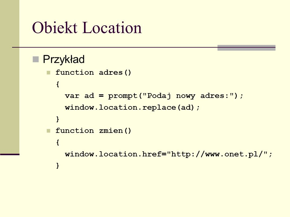 Obiekt Location Przykład function adres() { var ad = prompt( Podaj nowy adres: ); window.location.replace(ad); } function zmien() { window.location.href= http://www.onet.pl/ ; }