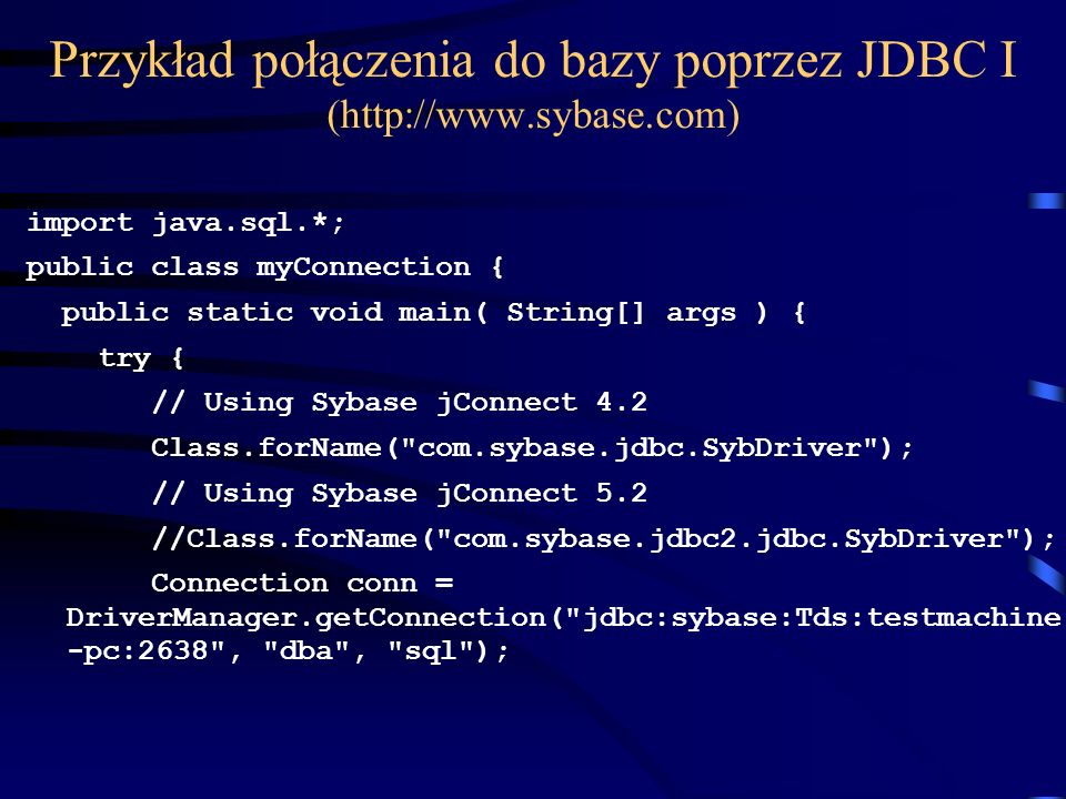 Przykład połączenia do bazy poprzez JDBC I (  import java.sql.*; public class myConnection { public static void main( String[] args ) { try { // Using Sybase jConnect 4.2 Class.forName( com.sybase.jdbc.SybDriver ); // Using Sybase jConnect 5.2 //Class.forName( com.sybase.jdbc2.jdbc.SybDriver ); Connection conn = DriverManager.getConnection( jdbc:sybase:Tds:testmachine -pc:2638 , dba , sql );