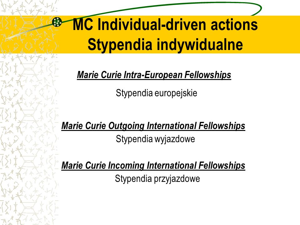 Marie Curie Intra-European Fellowships Stypendia europejskie Marie Curie Outgoing International Fellowships Stypendia wyjazdowe Marie Curie Incoming International Fellowships Stypendia przyjazdowe MC Individual-driven actions Stypendia indywidualne