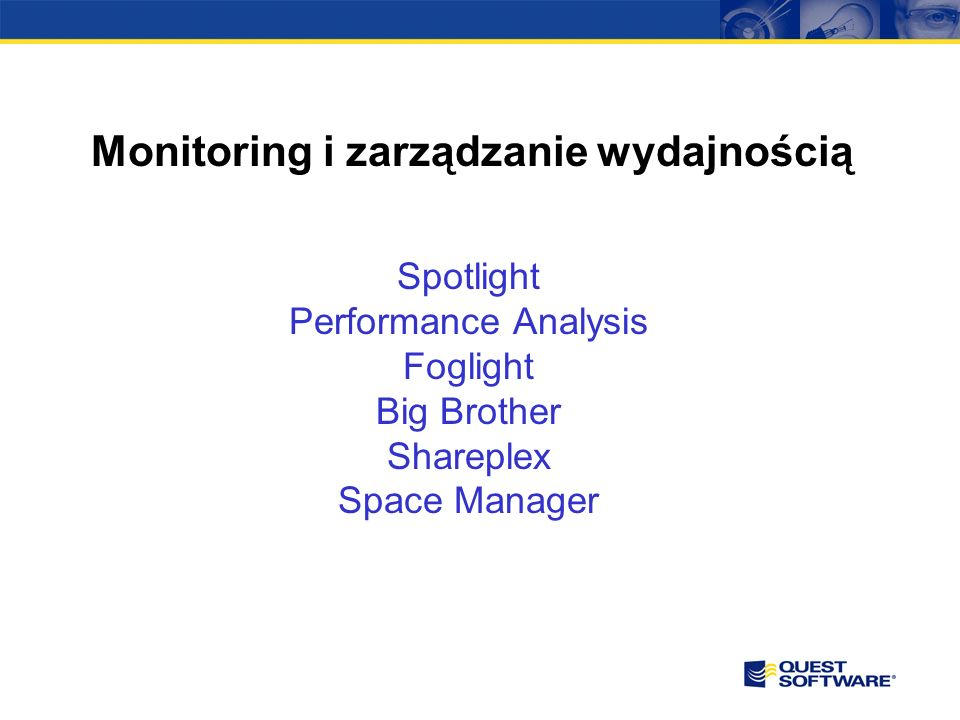 Monitoring i zarządzanie wydajnością Spotlight Performance Analysis Foglight Big Brother Shareplex Space Manager