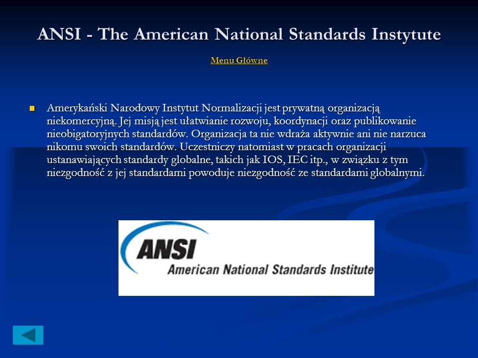 Organizacje Menu Główne Menu Główne Menu Główne ANSI - The American National Standards Instytute ANSI - The American National Standards Instytute ANSI - The American National Standards Instytute ANSI - The American National Standards Instytute IEEE - The Institute of Electrical and Electronic IEEE - The Institute of Electrical and Electronic IEEE - The Institute of Electrical and Electronic IEEE - The Institute of Electrical and Electronic ISO - International Organization for Standardization ISO - International Organization for Standardization ISO - International Organization for Standardization ISO - International Organization for Standardization IEC - International Electrotechnical Commission IEC - International Electrotechnical Commission IEC - International Electrotechnical Commission IEC - International Electrotechnical Commission IAB - Internet Architecture Board IAB - Internet Architecture Board IAB - Internet Architecture Board IAB - Internet Architecture Board