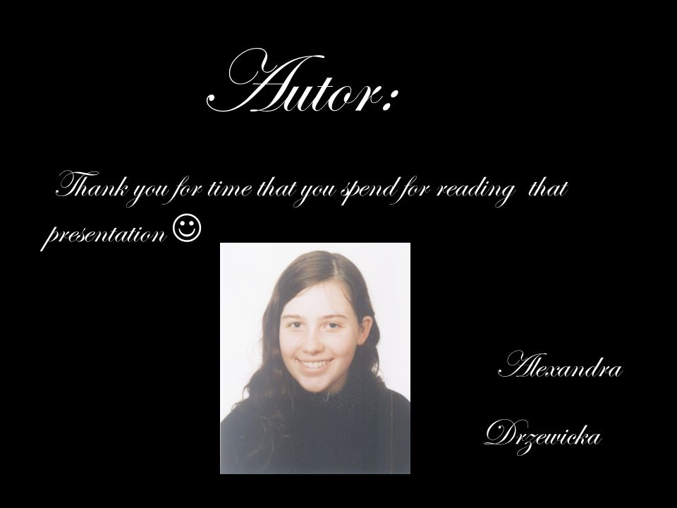 Autor: Thank you for time that you spend for reading that presentation Alexandra Drzewicka