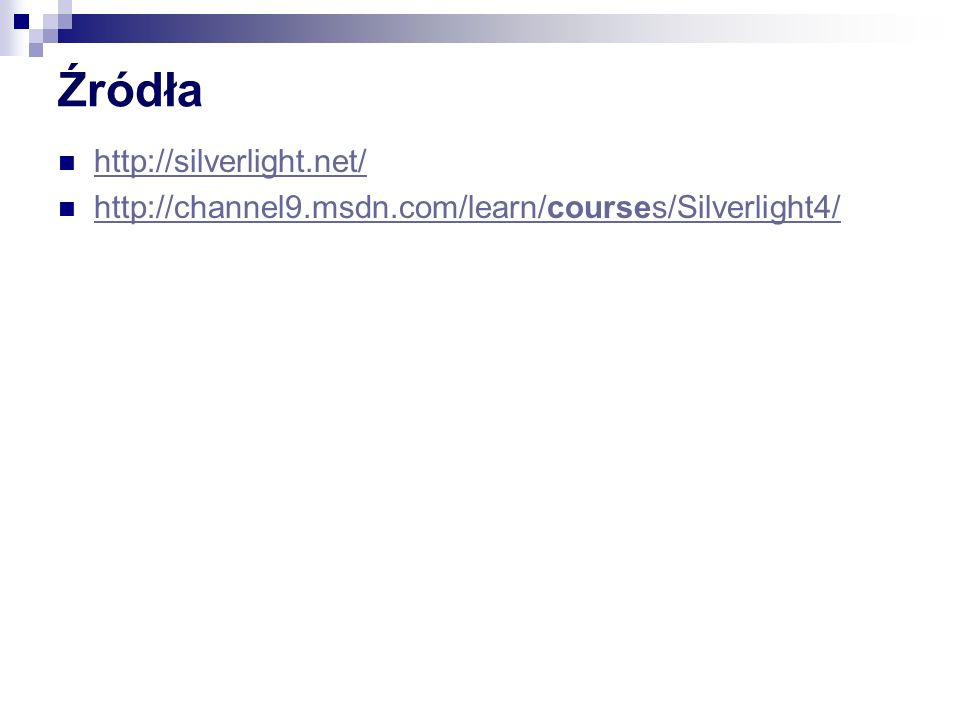 Źródła http://silverlight.net/ http://channel9.msdn.com/learn/courses/Silverlight4/ http://channel9.msdn.com/learn/courses/Silverlight4/