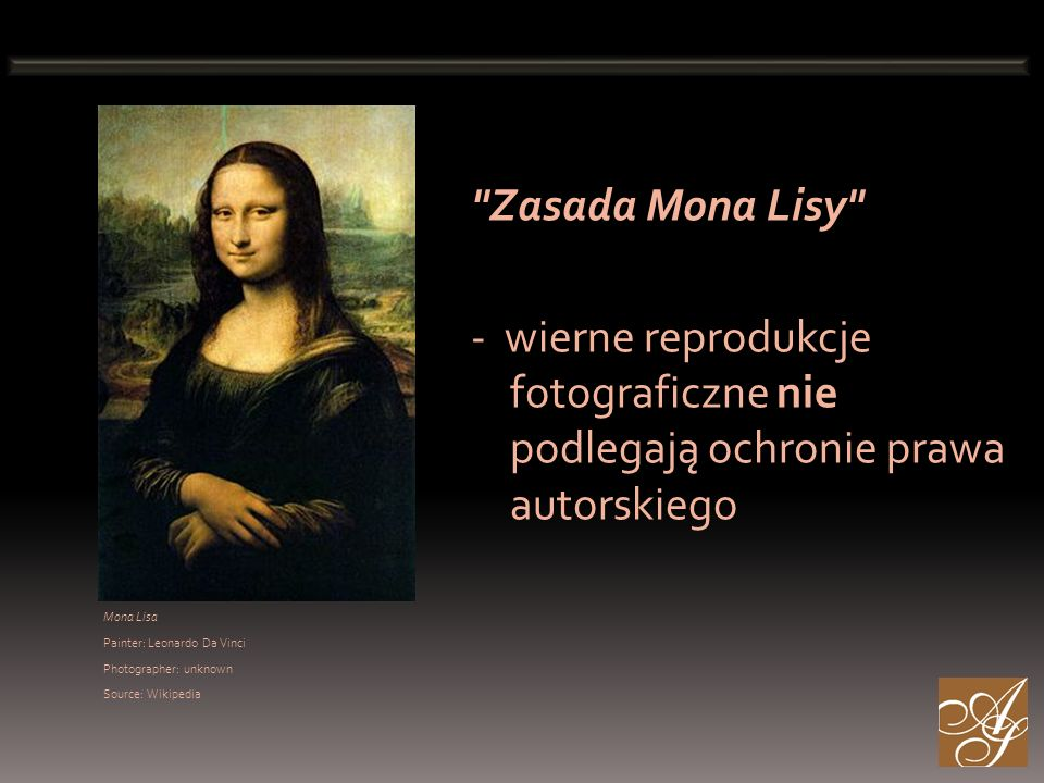 Mona Lisa Painter: Leonardo Da Vinci Photographer: unknown Source: Wikipedia Zasada Mona Lisy - wierne reprodukcje fotograficzne nie podlegają ochronie prawa autorskiego