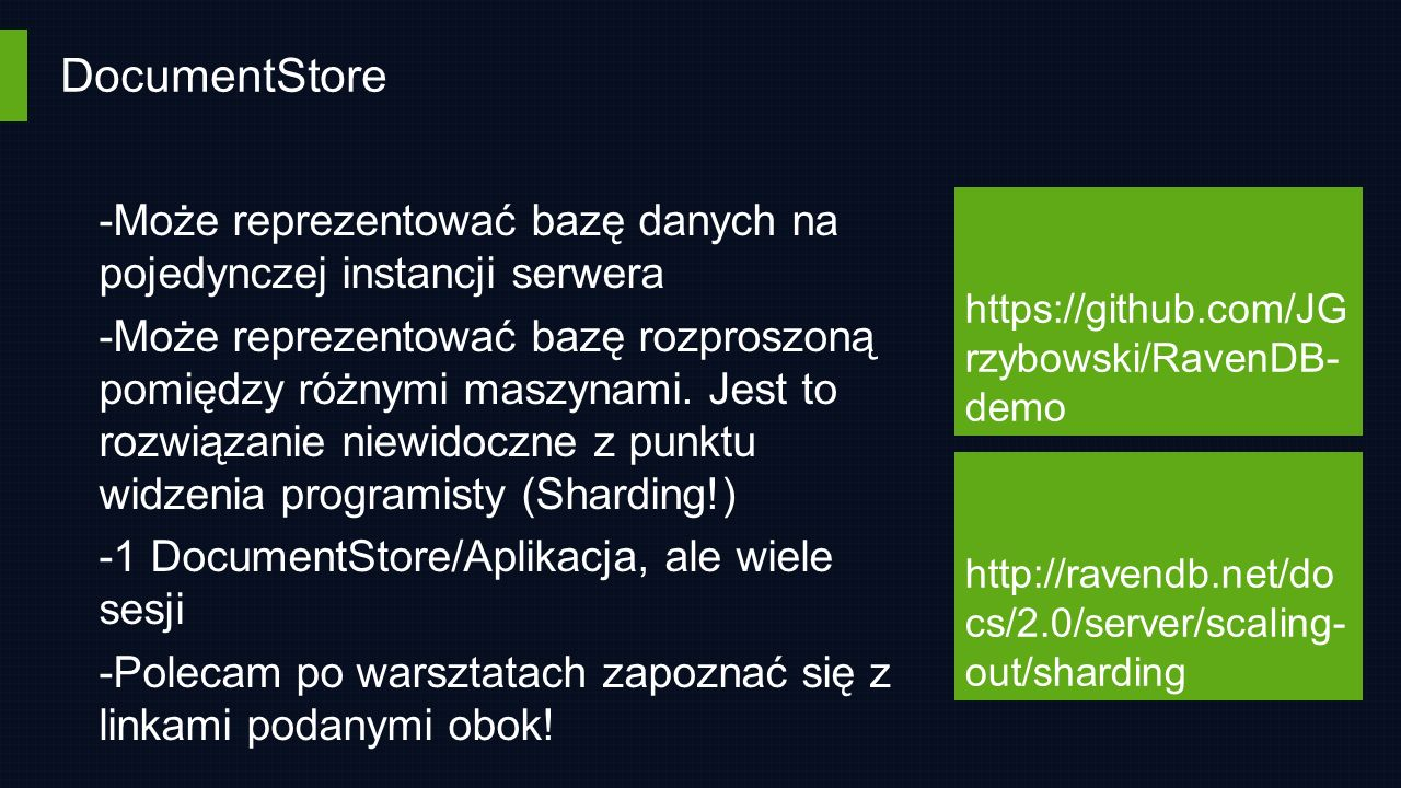 DocumentStore https://github.com/JG rzybowski/RavenDB- demo http://ravendb.net/do cs/2.0/server/scaling- out/sharding -Może reprezentować bazę danych na pojedynczej instancji serwera -Może reprezentować bazę rozproszoną pomiędzy różnymi maszynami.