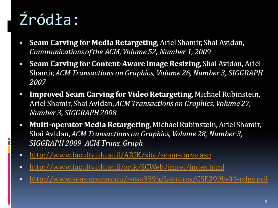 Źródła: Seam Carving for Media Retargeting, Ariel Shamir, Shai Avidan, Communications of the ACM, Volume 52, Number 1, 2009 Seam Carving for Content-Aware Image Resizing, Shai Avidan, Ariel Shamir, ACM Transactions on Graphics, Volume 26, Number 3, SIGGRAPH 2007 Improved Seam Carving for Video Retargeting, Michael Rubinstein, Ariel Shamir, Shai Avidan, ACM Transactions on Graphics, Volume 27, Number 3, SIGGRAPH 2008 Multi-operator Media Retargeting, Michael Rubinstein, Ariel Shamir, Shai Avidan, ACM Transactions on Graphics, Volume 28, Number 3, SIGGRAPH 2009 ACM Trans.