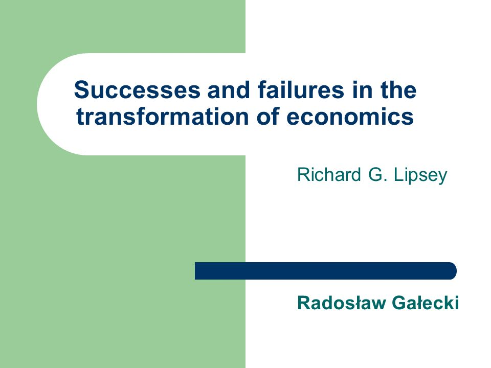 Successes and failures in the transformation of economics Richard G. Lipsey Radosław Gałecki