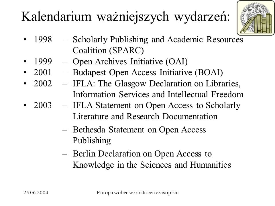 25 06 2004Europa wobec wzrostu cen czasopism Kalendarium ważniejszych wydarzeń: 1998 1999 2001 2002 2003 –Scholarly Publishing and Academic Resources Coalition (SPARC) –Open Archives Initiative (OAI) –Budapest Open Access Initiative (BOAI) –IFLA: The Glasgow Declaration on Libraries, Information Services and Intellectual Freedom –IFLA Statement on Open Access to Scholarly Literature and Research Documentation –Bethesda Statement on Open Access Publishing –Berlin Declaration on Open Access to Knowledge in the Sciences and Humanities