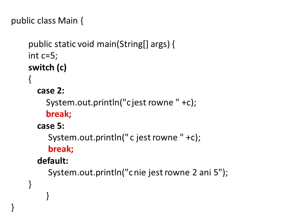 public class Main { public static void main(String[] args) { int c=5; switch (c) { case 2: System.out.println( c jest rowne +c); break; case 5: System.out.println( c jest rowne +c); break; default: System.out.println( c nie jest rowne 2 ani 5 ); } } }