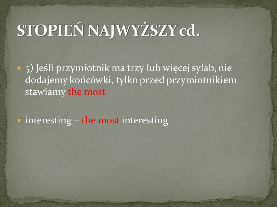 5) Jeśli przymiotnik ma trzy lub więcej sylab, nie dodajemy końcówki, tylko przed przymiotnikiem stawiamy the most interesting – the most interesting