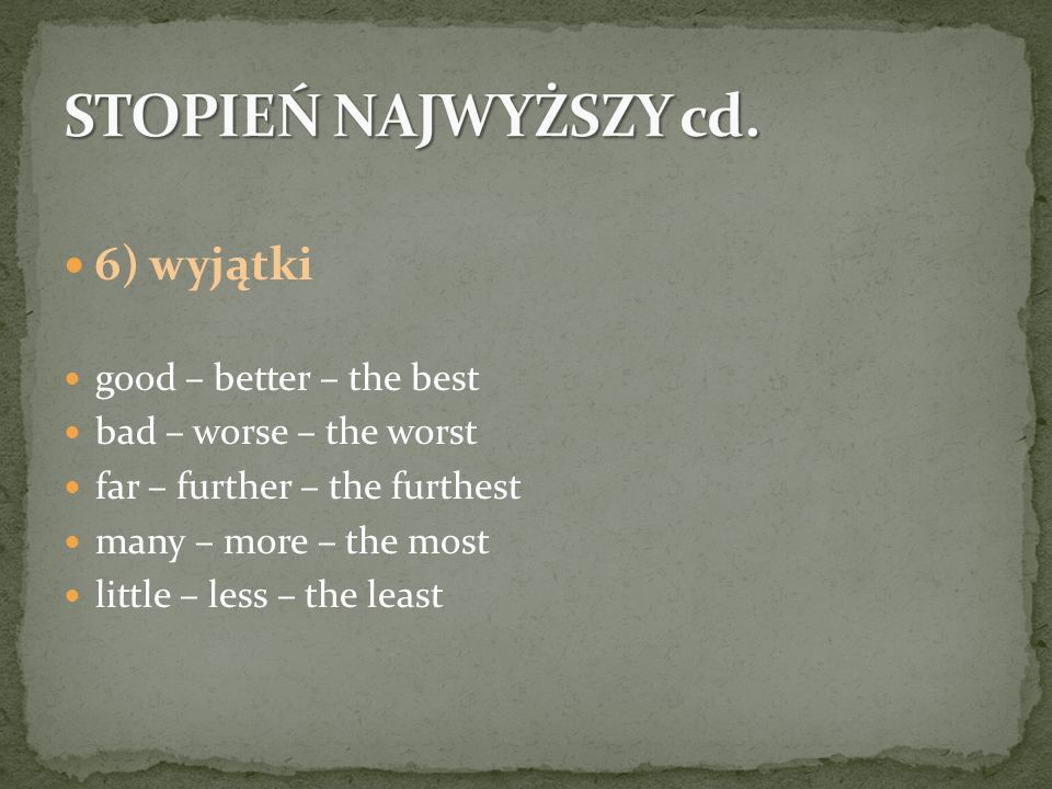 6) wyjątki good – better – the best bad – worse – the worst far – further – the furthest many – more – the most little – less – the least