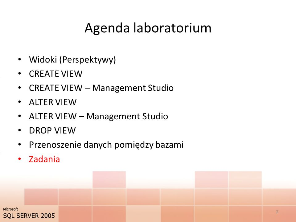 Agenda laboratorium Widoki (Perspektywy) CREATE VIEW CREATE VIEW – Management Studio ALTER VIEW ALTER VIEW – Management Studio DROP VIEW Przenoszenie danych pomiędzy bazami Zadania 2