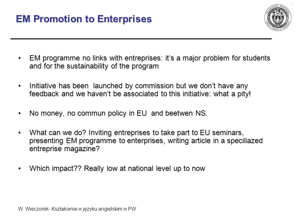 EM Promotion to Enterprises EM programme no links with entreprises: its a major problem for students and for the sustainability of the programEM programme no links with entreprises: its a major problem for students and for the sustainability of the program Initiative has been launched by commission but we dont have any feedback and we havent be associated to this initiative: what a pity!Initiative has been launched by commission but we dont have any feedback and we havent be associated to this initiative: what a pity.