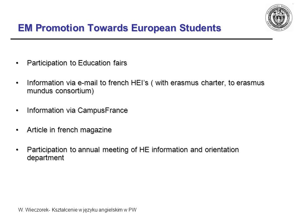 EM Promotion Towards European Students Participation to Education fairsParticipation to Education fairs Information via e-mail to french HEIs ( with erasmus charter, to erasmus mundus consortium)Information via e-mail to french HEIs ( with erasmus charter, to erasmus mundus consortium) Information via CampusFranceInformation via CampusFrance Article in french magazineArticle in french magazine Participation to annual meeting of HE information and orientation departmentParticipation to annual meeting of HE information and orientation department W.