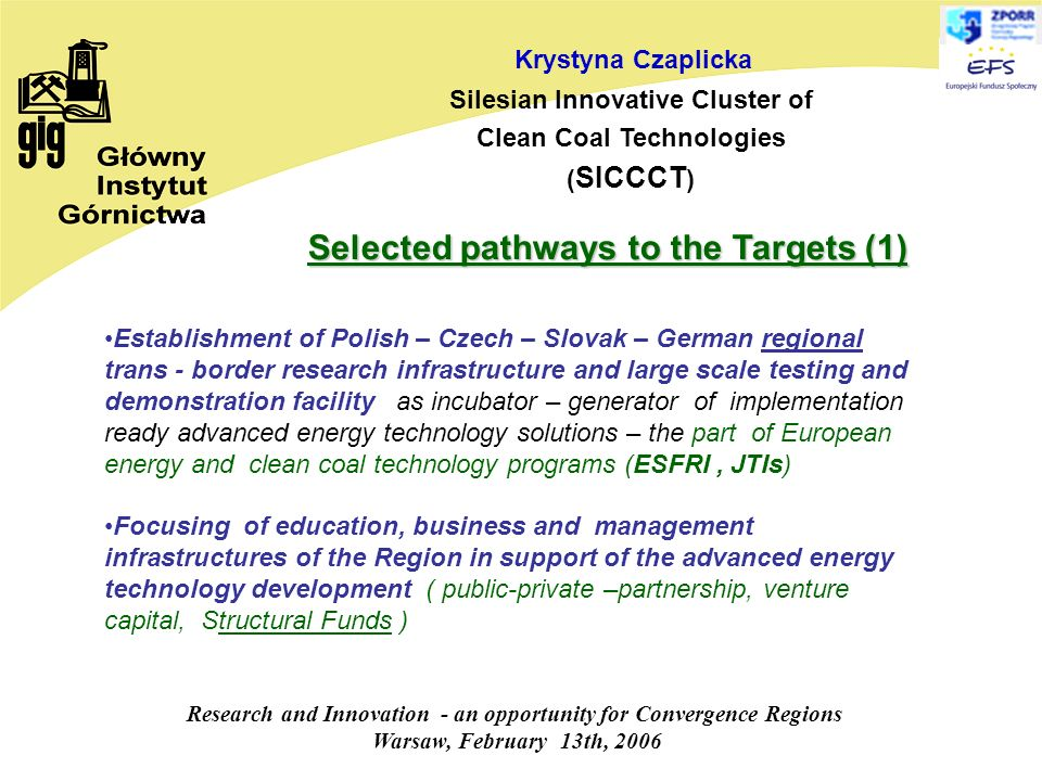 Research and Innovation - an opportunity for Convergence Regions Warsaw, February 13th, 2006 Krystyna Czaplicka Silesian Innovative Cluster of Clean Coal Technologies ( SICCCT ) Establishment of Polish – Czech – Slovak – German regional trans - border research infrastructure and large scale testing and demonstration facility as incubator – generator of implementation ready advanced energy technology solutions – the part of European energy and clean coal technology programs (ESFRI, JTIs) Focusing of education, business and management infrastructures of the Region in support of the advanced energy technology development ( public-private –partnership, venture capital, Structural Funds ) Selected pathways to the Targets (1)