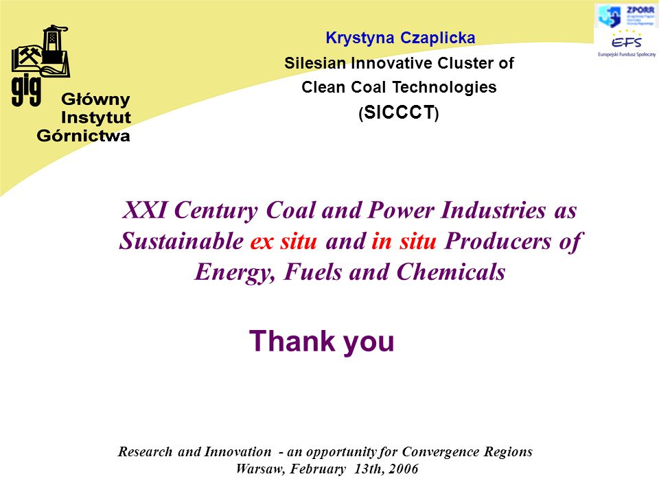 Research and Innovation - an opportunity for Convergence Regions Warsaw, February 13th, 2006 Krystyna Czaplicka Silesian Innovative Cluster of Clean Coal Technologies ( SICCCT ) Thank you XXI Century Coal and Power Industries as Sustainable ex situ and in situ Producers of Energy, Fuels and Chemicals