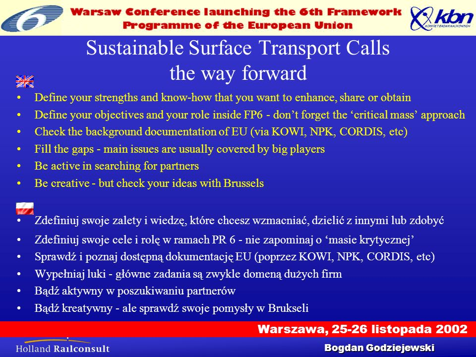 Warszawa, 25-26 listopada 2002 Workshop 25/9/2002 11 Sustainable Surface Transport Calls the way forward Define your strengths and know-how that you want to enhance, share or obtain Define your objectives and your role inside FP6 - dont forget the critical mass approach Check the background documentation of EU (via KOWI, NPK, CORDIS, etc) Fill the gaps - main issues are usually covered by big players Be active in searching for partners Be creative - but check your ideas with Brussels Zdefiniuj swoje zalety i wiedzę, które chcesz wzmacniać, dzielić z innymi lub zdobyć Zdefiniuj swoje cele i rolę w ramach PR 6 - nie zapominaj o masie krytycznej Sprawdź i poznaj dostępną dokumentację EU (poprzez KOWI, NPK, CORDIS, etc) Wypełniaj luki - główne zadania są zwykle domeną dużych firm Bądź aktywny w poszukiwaniu partnerów Bądź kreatywny - ale sprawdź swoje pomysły w Brukseli Bogdan Godziejewski