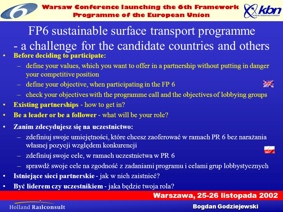 Warszawa, 25-26 listopada 2002 Workshop 25/9/2002 4 FP6 sustainable surface transport programme - a challenge for the candidate countries and others Before deciding to participate: –define your values, which you want to offer in a partnership without putting in danger your competitive position –define your objective, when participating in the FP 6 –check your objectives with the programme call and the objectives of lobbying groups Existing partnerships - how to get in.