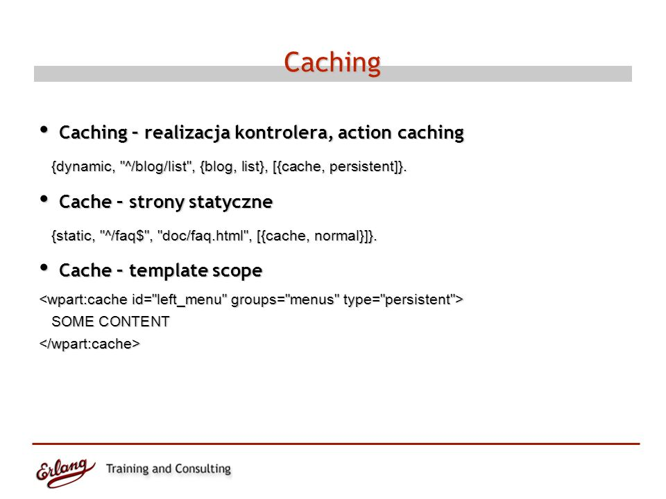 Caching Caching – realizacja kontrolera, action caching Caching – realizacja kontrolera, action caching {dynamic, ^/blog/list , {blog, list}, [{cache, persistent]}.