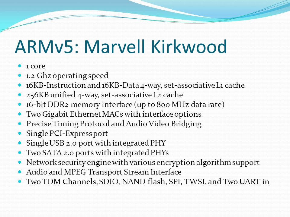 ARMv5: Marvell Kirkwood 1 core 1.2 Ghz operating speed 16KB-Instruction and 16KB-Data 4-way, set-associative L1 cache 256KB unified 4-way, set-associative L2 cache 16-bit DDR2 memory interface (up to 800 MHz data rate) Two Gigabit Ethernet MACs with interface options Precise Timing Protocol and Audio Video Bridging Single PCI-Express port Single USB 2.0 port with integrated PHY Two SATA 2.0 ports with integrated PHYs Network security engine with various encryption algorithm support Audio and MPEG Transport Stream Interface Two TDM Channels, SDIO, NAND flash, SPI, TWSI, and Two UART in