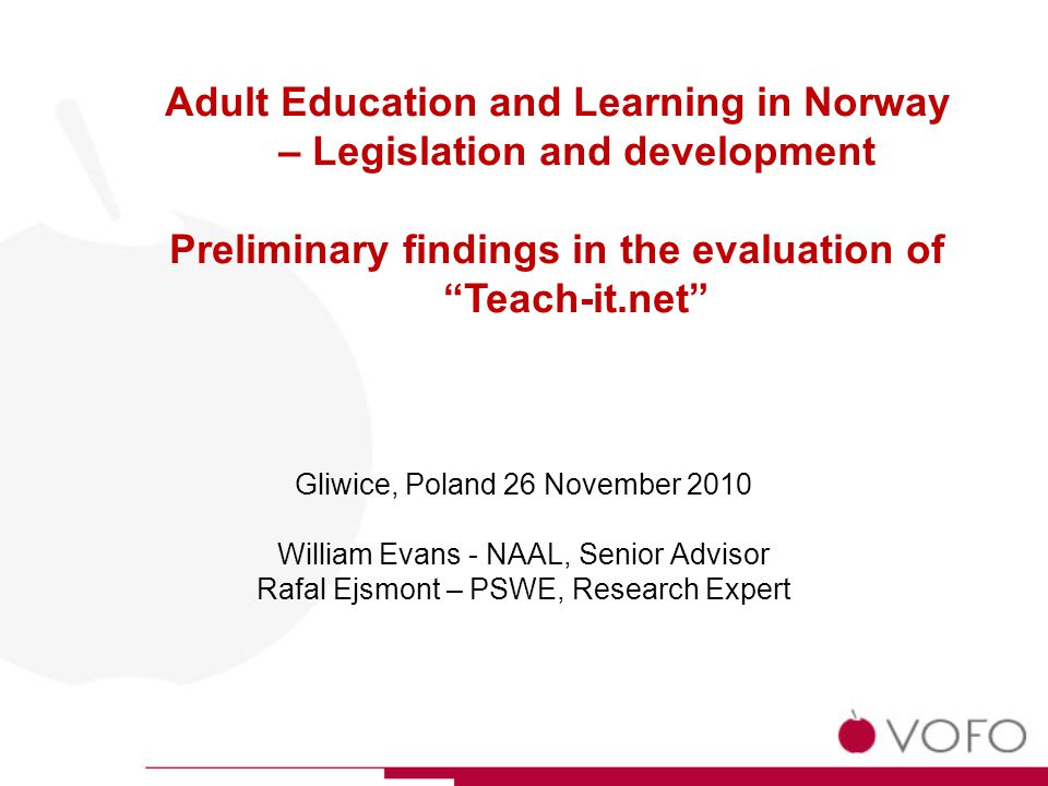 Gliwice, Poland 26 November 2010 William Evans - NAAL, Senior Advisor Rafal Ejsmont – PSWE, Research Expert Adult Education and Learning in Norway – Legislation and development Preliminary findings in the evaluation of Teach-it.net