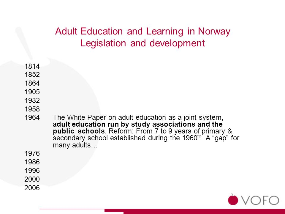 Adult Education and Learning in Norway Legislation and development 1814 1852 1864 1905 1932 1958 1964The White Paper on adult education as a joint system, adult education run by study associations and the public schools.