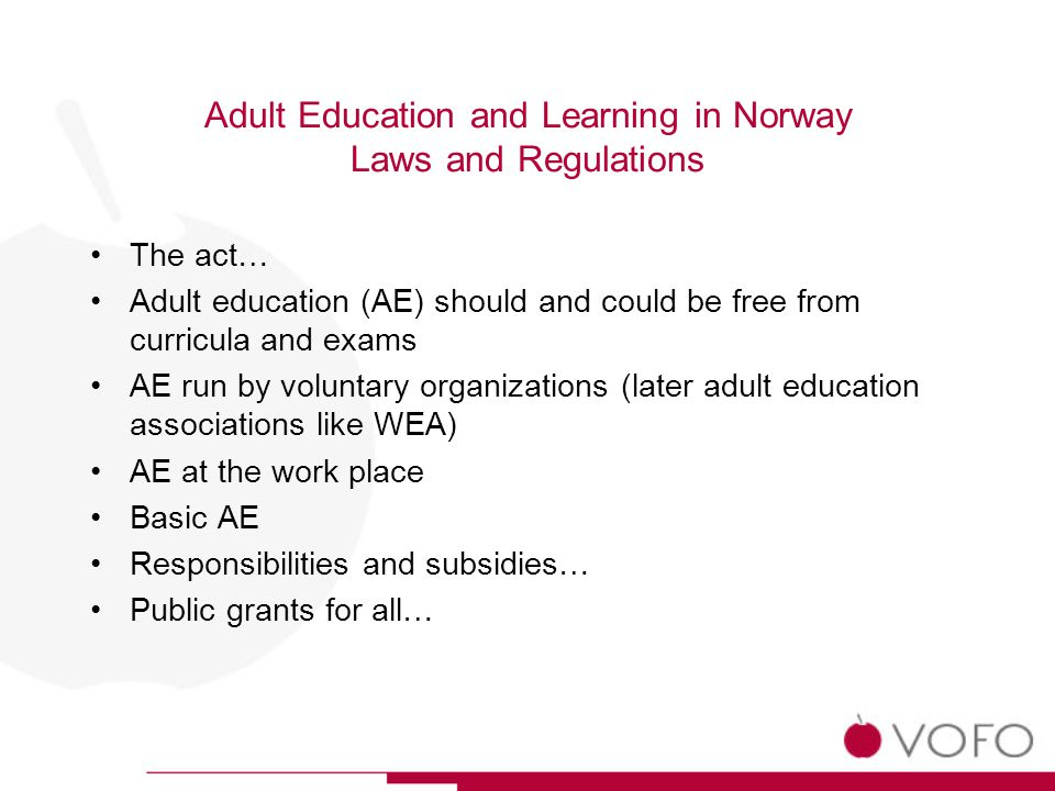Adult Education and Learning in Norway Laws and Regulations The act… Adult education (AE) should and could be free from curricula and exams AE run by voluntary organizations (later adult education associations like WEA) AE at the work place Basic AE Responsibilities and subsidies… Public grants for all…