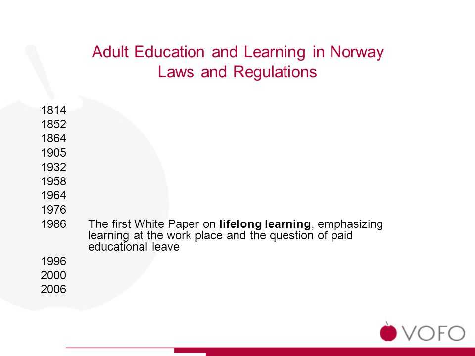 Adult Education and Learning in Norway Laws and Regulations 1814 1852 1864 1905 1932 1958 1964 1976 1986The first White Paper on lifelong learning, emphasizing learning at the work place and the question of paid educational leave 1996 2000 2006