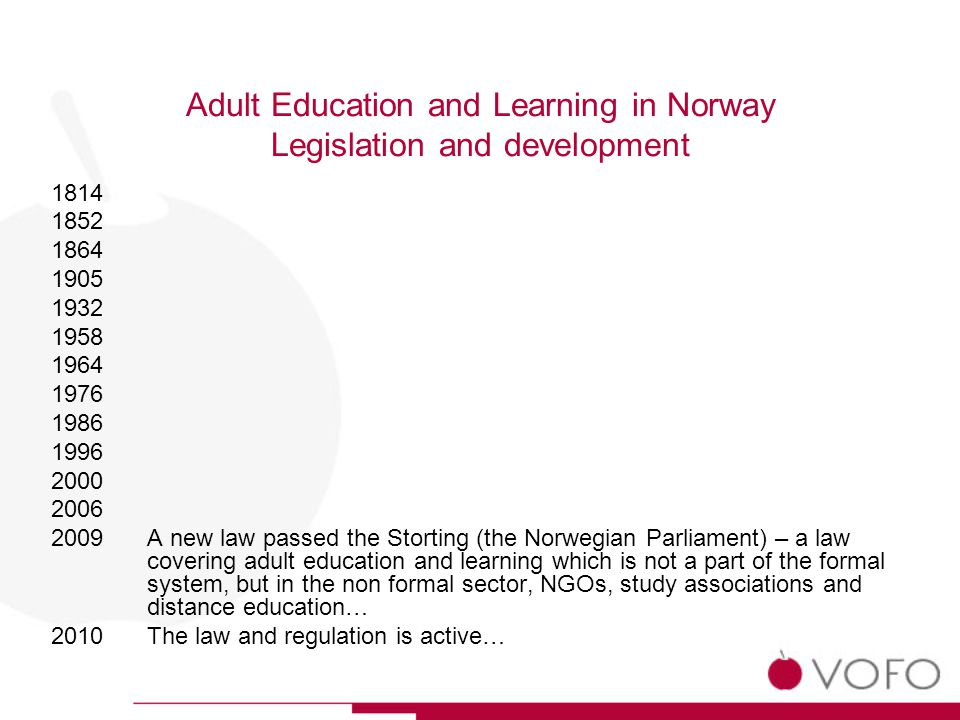 Adult Education and Learning in Norway Legislation and development 1814 1852 1864 1905 1932 1958 1964 1976 1986 1996 2000 2006 2009 A new law passed the Storting (the Norwegian Parliament) – a law covering adult education and learning which is not a part of the formal system, but in the non formal sector, NGOs, study associations and distance education… 2010 The law and regulation is active…