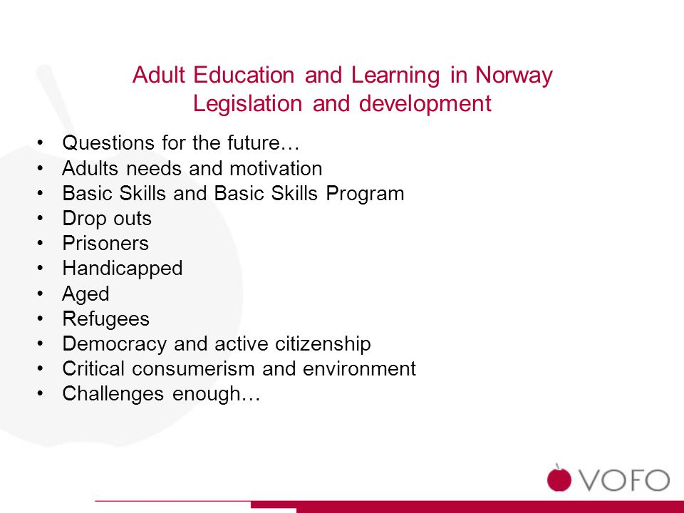 Adult Education and Learning in Norway Legislation and development Questions for the future… Adults needs and motivation Basic Skills and Basic Skills Program Drop outs Prisoners Handicapped Aged Refugees Democracy and active citizenship Critical consumerism and environment Challenges enough…