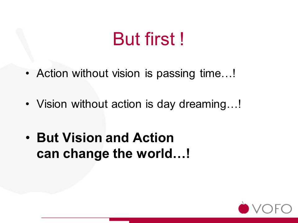 But first . Action without vision is passing time….