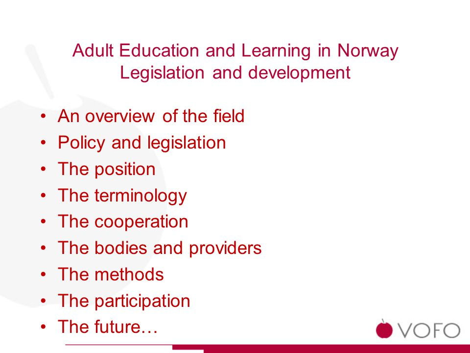 Adult Education and Learning in Norway Legislation and development An overview of the field Policy and legislation The position The terminology The cooperation The bodies and providers The methods The participation The future…
