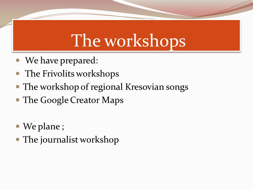 The workshops We have prepared: The Frivolits workshops The workshop of regional Kresovian songs The Google Creator Maps We plane ; The journalist workshop