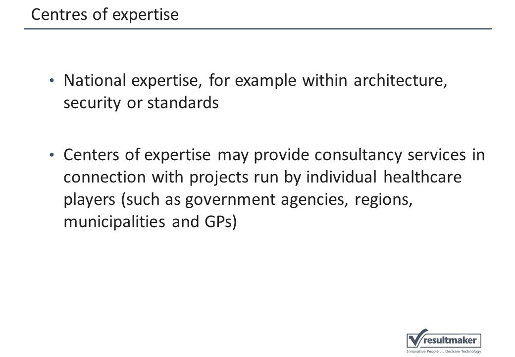 Centres of expertise National expertise, for example within architecture, security or standards Centers of expertise may provide consultancy services in connection with projects run by individual healthcare players (such as government agencies, regions, municipalities and GPs)